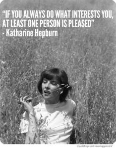 Katharine Hepburn: if you do what interests you at least one person is pleased.