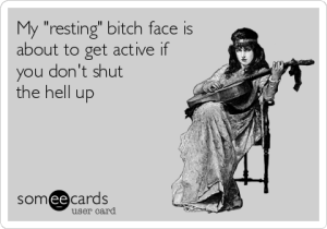 "Card that says ""my resting bitch face is about to get active if you don't shut the hell up."""