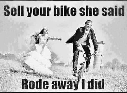 "Image of a man on a bike riding away from a woman in a wedding dress. Text says, ""Sell your bike she said. Rode away I did."""