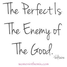 "Text says in cursive script: ""the perfect is the enemy of the good."" Voltaire"