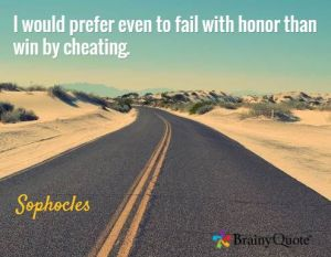I would prefer even to fail with honor than win by cheating. -- Sophocles
