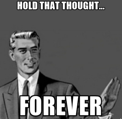 "Correction guy meme saying ""Hold that thought-- forever."""
