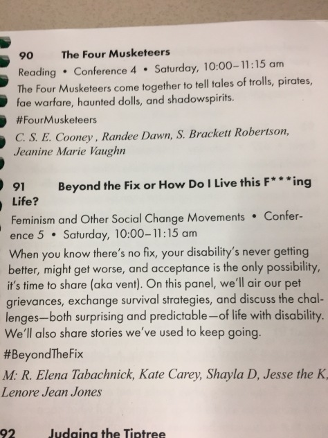 the photo is of the event schedule that indicates the topic is in the Feminis and Other Social change Movements stream of the conference. The panel short description: When you know there's no fix, your disability's never getting better, might get worse, and acceptance is the only possibility, it's time to share aka vent. On this panel we'll air our pet grievances, exchange survival strategies, and discuss the challenges - both surprising and predictable- of a life with disability. We'll also share the stories we've used to keep going. #beyond the fix