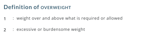 "Merriam Webster's definition of ""overweight""-- weight over and above what is required or allowed, and excessive or burdensome weight."