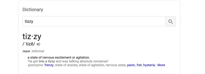 "A definition of the word ""tizzy"": a state of nervous excitement or agitation. ""he got into a tizzy and was talking absolute nonsense"". synonyms: frenzy, state of anxiety, state of agitation, nervous panic, fret, hysteria."