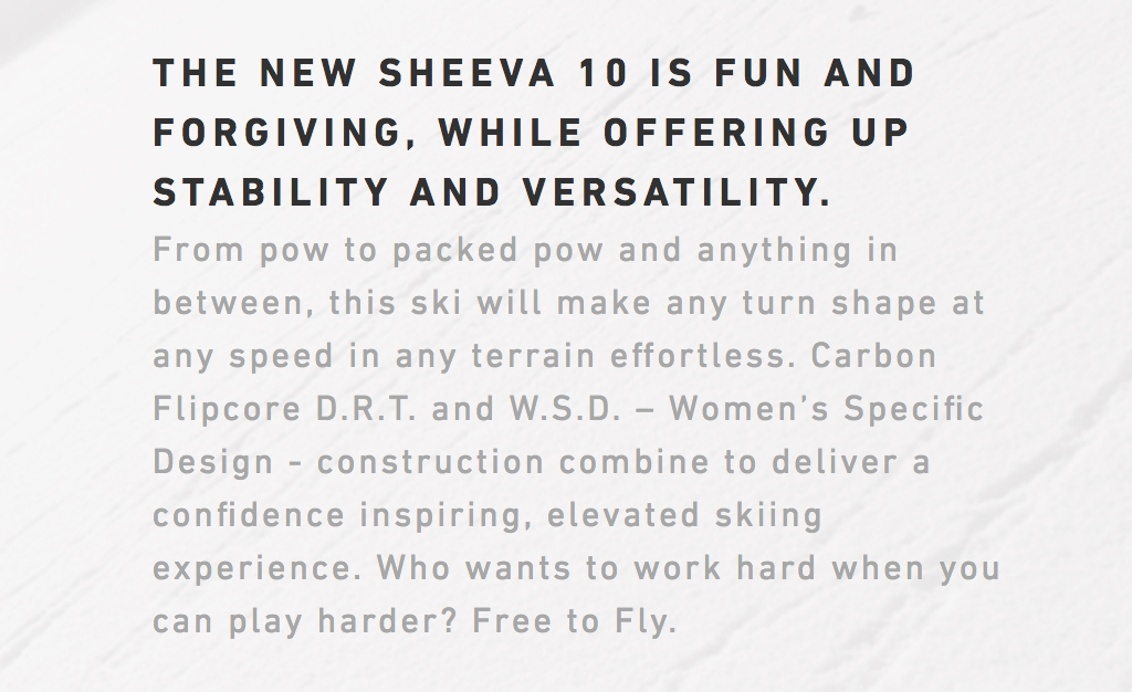 """Ad copy for the women's expert ski, including thes snippets: """"fun and forgiving, while offering up stability and versatility... confidence inspiring, elevated skiing experience... Who wants to work hard when you can play harder?"""""""