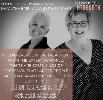 """Image description: Pic of Sam (left) and Tracy (right) both smiling (photo credit Ruth Kivilahti) with text """"Episode 69 Body Image with Samantha Brennan and Tracy Isaacs"""" and """"PURPOSEFUL STRENGTH"""" and a quote """"The difference is the treatment from etc external world. There are some kinds of oppression that larger people cace that smaller people don't but I think the internal stuff we all share."""" Borrowed from Sarah Polacco's Instagram."""