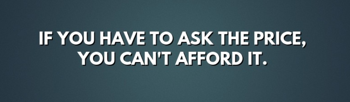 If you have to ask the price, you can't afford it.