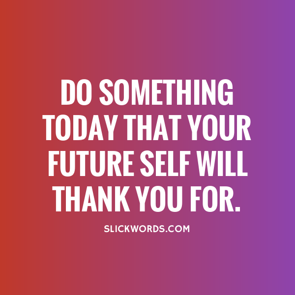 A multicoloured background with white text that reads 'Do something today that your future self will thank you for. (from slickwords.com)