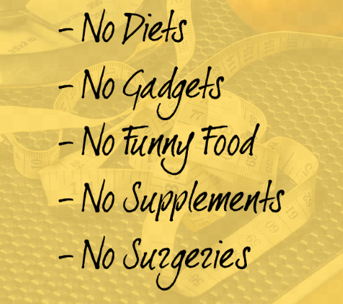No diets. No gadgets. No funny food. No supplements. No surgeries.
