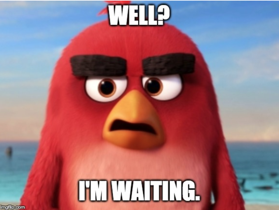 "Angry bird says, ""Well?  I'm waiting."""