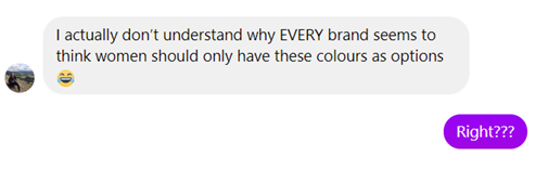 "A screenshot of a Facebook message. One participant says, ""I actually don't understand why EVERY brand seems to think women should only have these colours as options"" with a crying-laughing emoji. The other participant says ""Right???"""