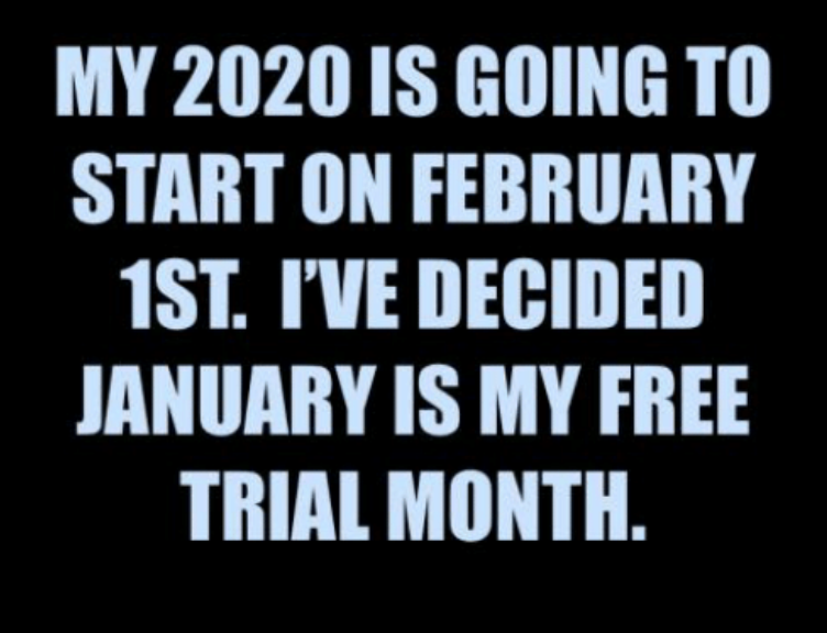 """My 2020 is going to start on Feb 1. I've decided January is my free trial month."""