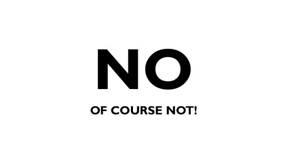 Graphic saying NO, of course not!