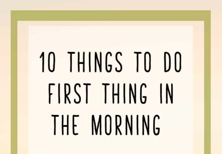 10 things to do first thing in the morning