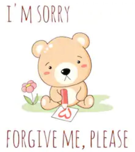 "The sad bear says, ""I'm sorry. Forgive me, please."""