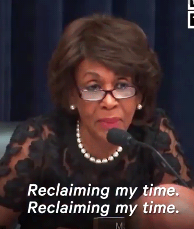 Maxine Waters: Reclaiming my time. Reclaiming my time.