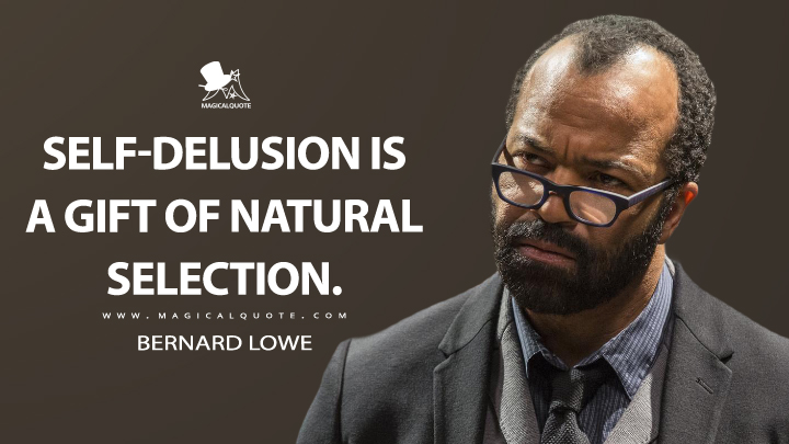"The character Bernard Lowe, of Westorld with the quote, ""Self Delusion is a gift of natural selection"""