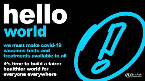 "Image description: a black background featuring a  sketch of a blue exclamation mark enclosed in a circle. The black and white text reads ""hello world.  we must make covid-19 vaccines tests and treatments available to all. it's time to build a fairer and healthier world for everyone everywhere."" The World Health Organization logo is in the bottom right corner of the image."